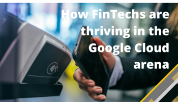 How FinTechs are thriving in the Google Cloud arena