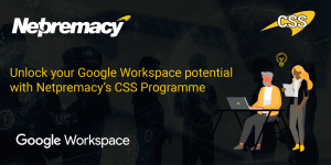 Unlock your Google Workspace potential with Netpremacy's CSS Programme